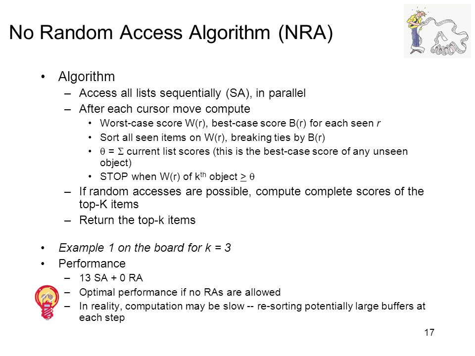 17 No Random Access Algorithm (NRA) Algorithm –Access all lists sequentially (SA), in parallel –After each cursor move compute Worst-case score W(r),