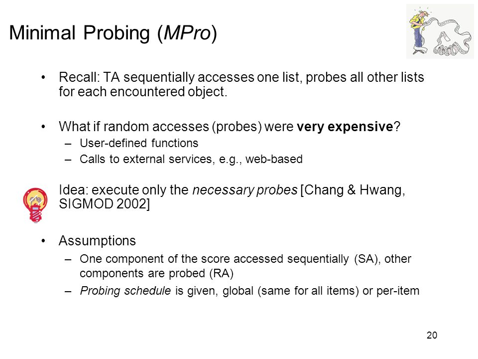 20 Minimal Probing (MPro) Recall: TA sequentially accesses one list, probes all other lists for each encountered object. What if random accesses (prob