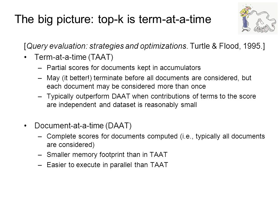 The big picture: top-k is term-at-a-time [Query evaluation: strategies and optimizations. Turtle & Flood, 1995.] Term-at-a-time (TAAT) –Partial scores