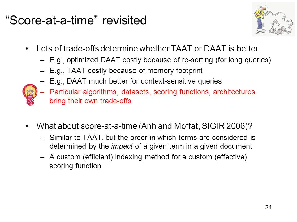 Score-at-a-time revisited Lots of trade-offs determine whether TAAT or DAAT is better –E.g., optimized DAAT costly because of re-sorting (for long que