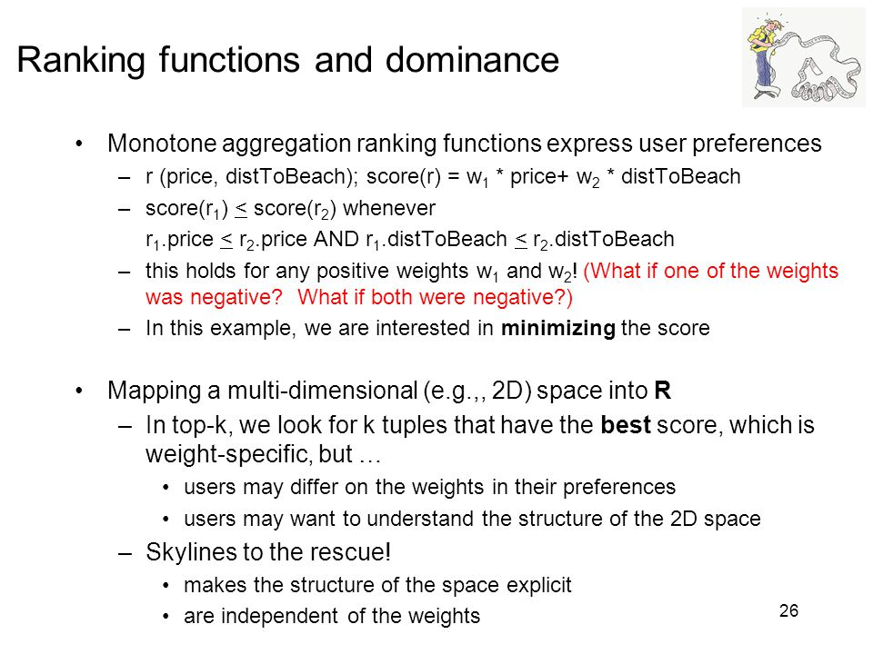 Ranking functions and dominance Monotone aggregation ranking functions express user preferences –r (price, distToBeach); score(r) = w 1 * price+ w 2 *