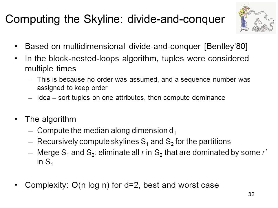 Computing the Skyline: divide-and-conquer Based on multidimensional divide-and-conquer [Bentley80] In the block-nested-loops algorithm, tuples were co