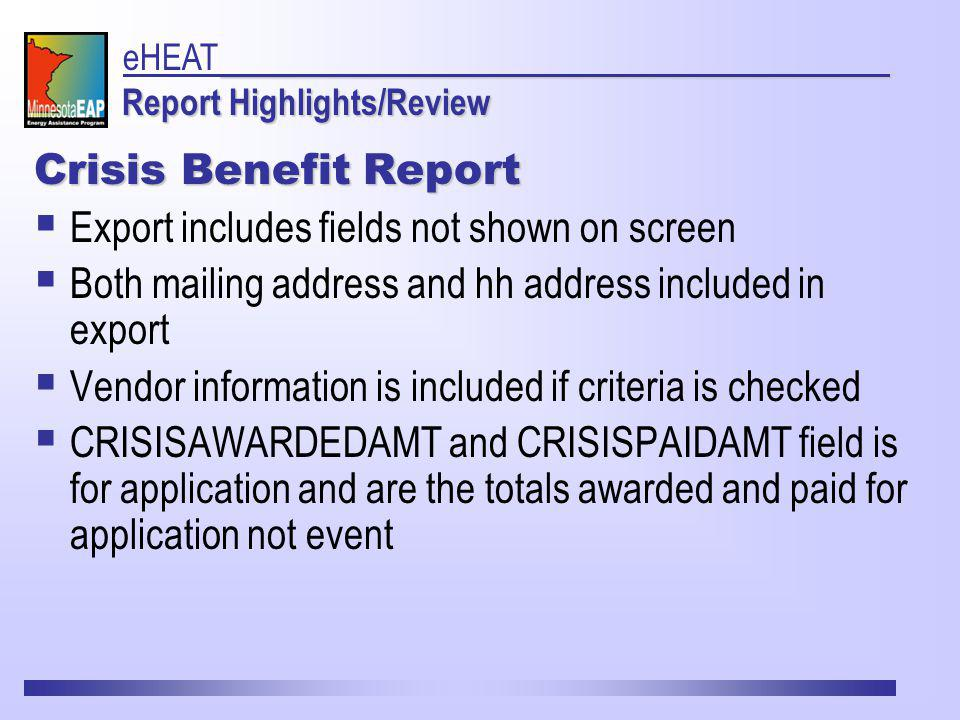 Crisis Benefit Report Export includes fields not shown on screen Both mailing address and hh address included in export Vendor information is included if criteria is checked CRISISAWARDEDAMT and CRISISPAIDAMT field is for application and are the totals awarded and paid for application not event Report Highlights/Review eHEAT Report Highlights/Review