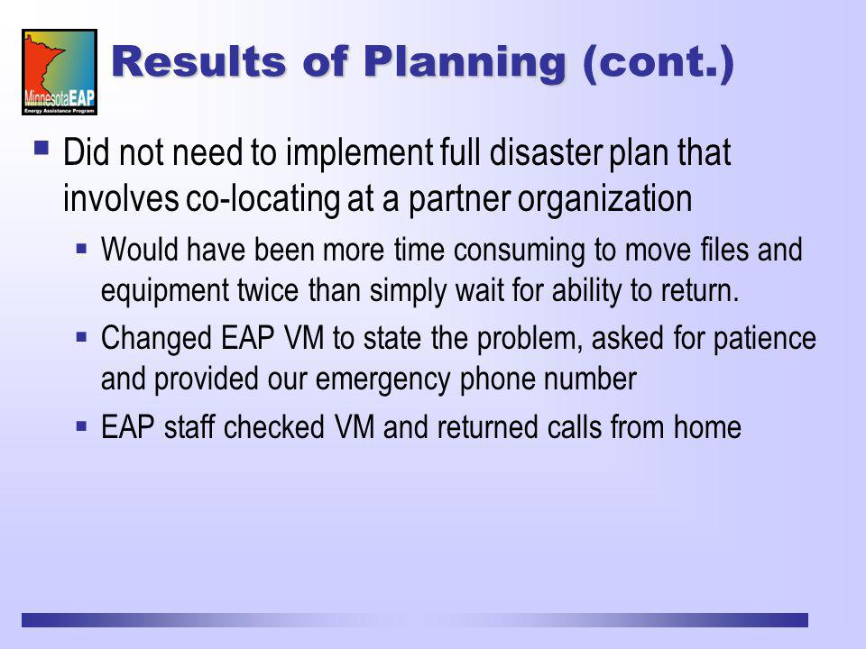 Results of Planning Results of Planning (cont.) Did not need to implement full disaster plan that involves co-locating at a partner organization Would have been more time consuming to move files and equipment twice than simply wait for ability to return.