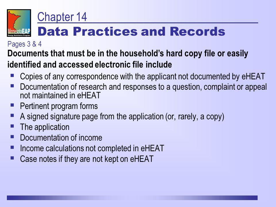 Copies of any correspondence with the applicant not documented by eHEAT Documentation of research and responses to a question, complaint or appeal not maintained in eHEAT Pertinent program forms A signed signature page from the application (or, rarely, a copy) The application Documentation of income Income calculations not completed in eHEAT Case notes if they are not kept on eHEAT Pages 3 & 4 Documents that must be in the households hard copy file or easily identified and accessed electronic file include Chapter 14 Data Practices and Records