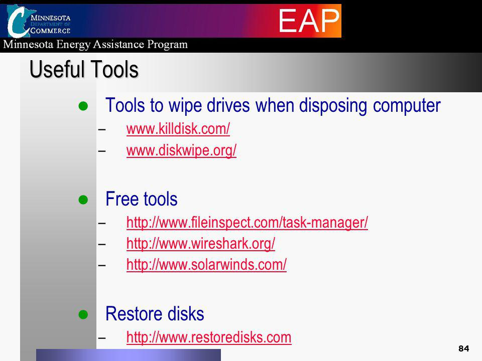 84 Useful Tools Tools to wipe drives when disposing computer –www.killdisk.com/www.killdisk.com/ –www.diskwipe.org/www.diskwipe.org/ Free tools –http://www.fileinspect.com/task-manager/http://www.fileinspect.com/task-manager/ –http://www.wireshark.org/http://www.wireshark.org/ –http://www.solarwinds.com/http://www.solarwinds.com/ Restore disks –http://www.restoredisks.comhttp://www.restoredisks.com