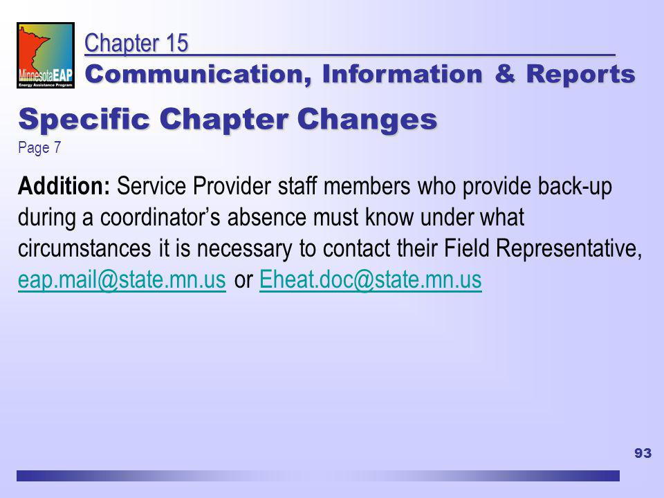 93 Specific Chapter Changes Addition: Service Provider staff members who provide back-up during a coordinators absence must know under what circumstances it is necessary to contact their Field Representative, eap.mail@state.mn.us or Eheat.doc@state.mn.us eap.mail@state.mn.usEheat.doc@state.mn.us Chapter 15 Communication, Information & Reports Page 7