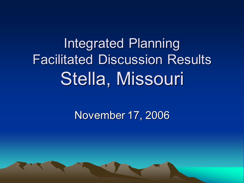 Integrated Planning Facilitated Discussion Results Stella, Missouri November 17, 2006