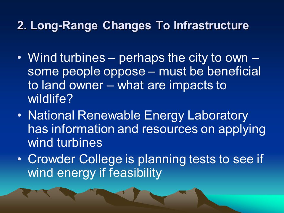 2. Long-Range Changes To Infrastructure Wind turbines – perhaps the city to own – some people oppose – must be beneficial to land owner – what are imp