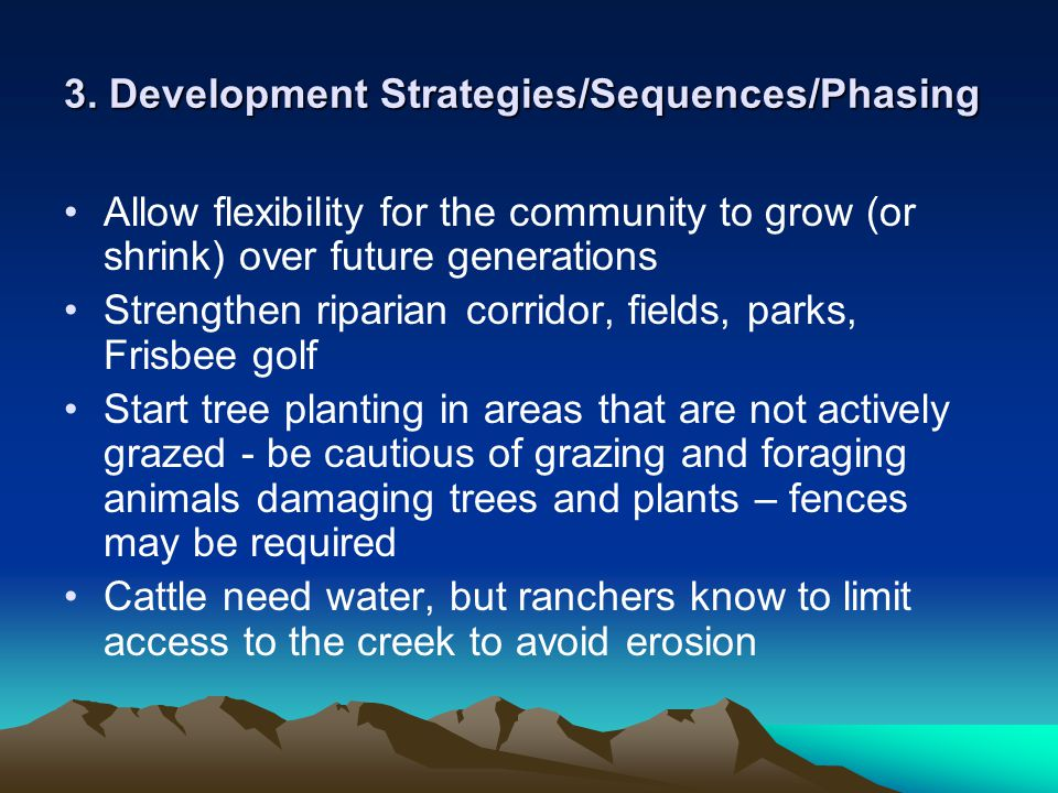 3. Development Strategies/Sequences/Phasing Allow flexibility for the community to grow (or shrink) over future generations Strengthen riparian corrid