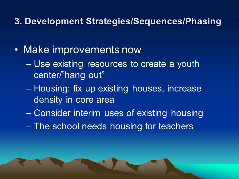 3. Development Strategies/Sequences/Phasing Make improvements now –Use existing resources to create a youth center/hang out –Housing: fix up existing
