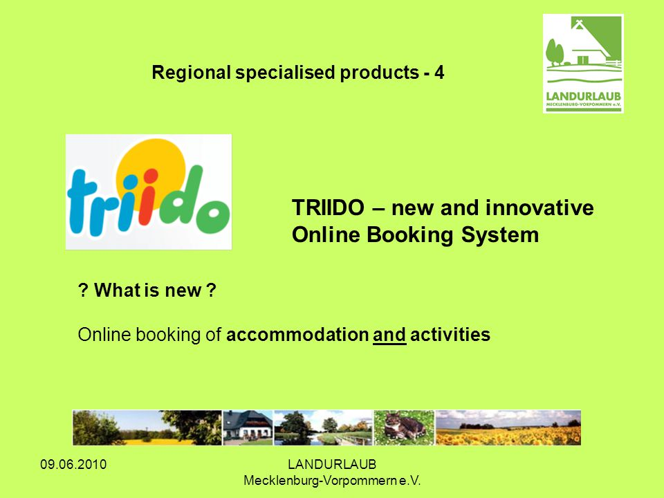 09.06.2010LANDURLAUB Mecklenburg-Vorpommern e.V. TRIIDO – new and innovative Online Booking System Regional specialised products - 4 ? What is new ? O