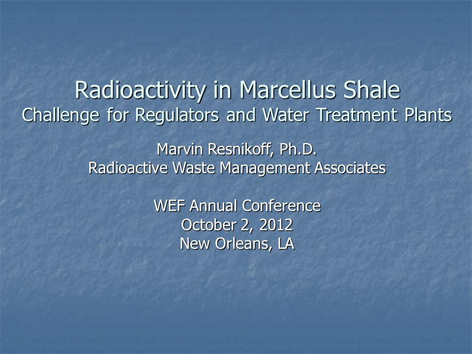 Radioactivity in Marcellus Shale Challenge for Regulators and Water Treatment Plants Marvin Resnikoff, Ph.D. Radioactive Waste Management Associates W