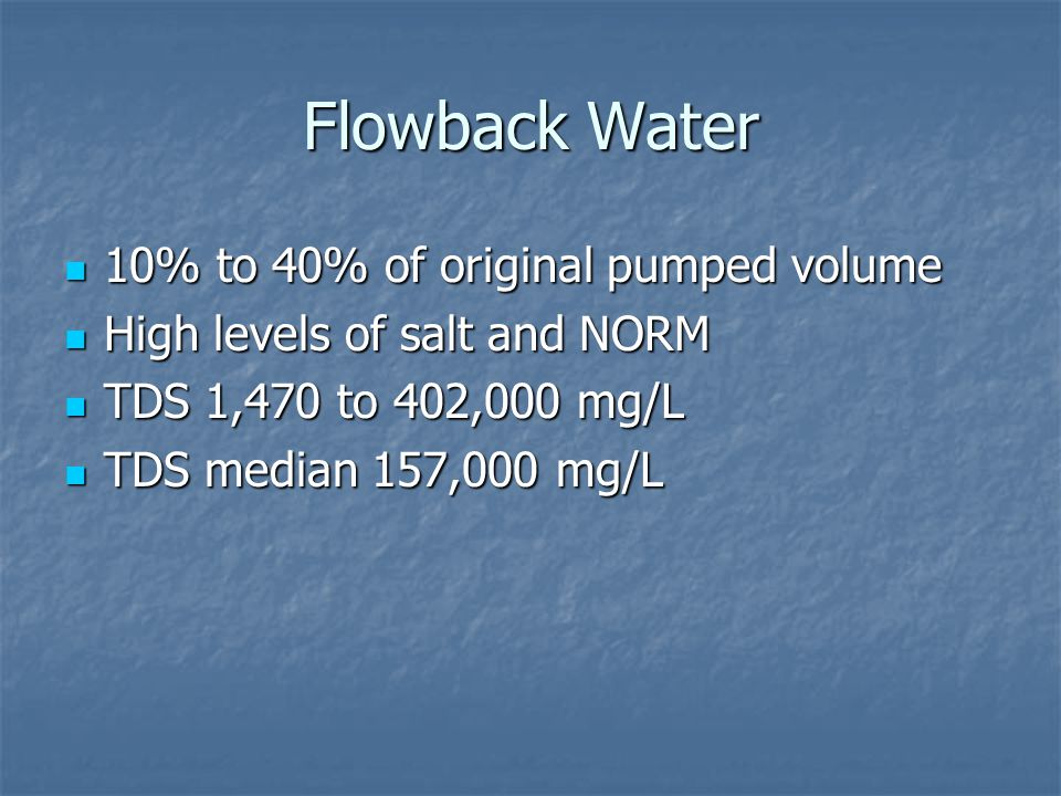 Flowback Water 10% to 40% of original pumped volume 10% to 40% of original pumped volume High levels of salt and NORM High levels of salt and NORM TDS 1,470 to 402,000 mg/L TDS 1,470 to 402,000 mg/L TDS median 157,000 mg/L TDS median 157,000 mg/L