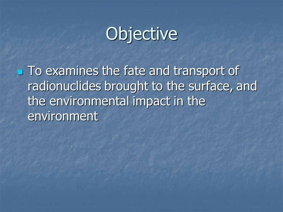 Objective To examines the fate and transport of radionuclides brought to the surface, and the environmental impact in the environment To examines the