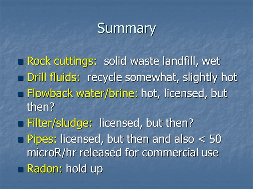 Summary Rock cuttings: solid waste landfill, wet Rock cuttings: solid waste landfill, wet Drill fluids: recycle somewhat, slightly hot Drill fluids: r