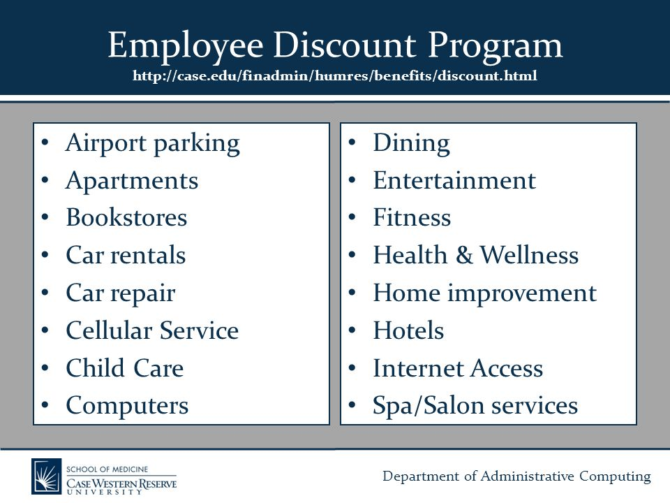 Department of Administrative Computing Airport parking Apartments Bookstores Car rentals Car repair Cellular Service Child Care Computers Dining Entertainment Fitness Health & Wellness Home improvement Hotels Internet Access Spa/Salon services Employee Discount Program http://case.edu/finadmin/humres/benefits/discount.html