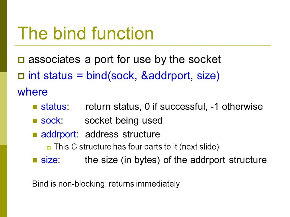 The bind function associates a port for use by the socket int status = bind(sock, &addrport, size) where status: return status, 0 if successful, -1 ot