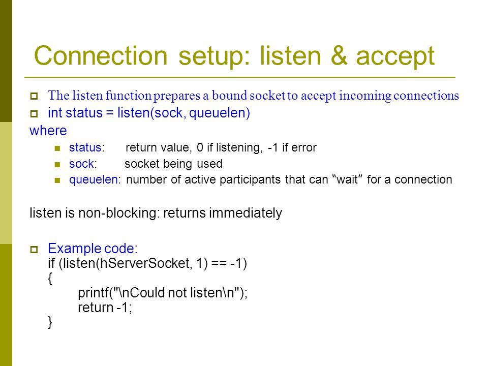 Connection setup: listen & accept The listen function prepares a bound socket to accept incoming connections int status = listen(sock, queuelen) where