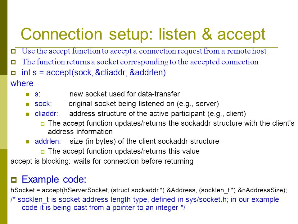 Connection setup: listen & accept Use the accept function to accept a connection request from a remote host The function returns a socket correspondin