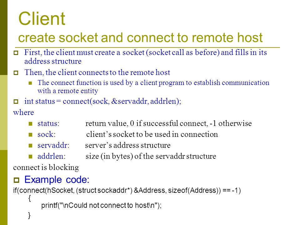 Client create socket and connect to remote host First, the client must create a socket (socket call as before) and fills in its address structure Then