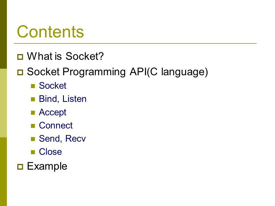 Contents What is Socket? Socket Programming API(C language) Socket Bind, Listen Accept Connect Send, Recv Close Example