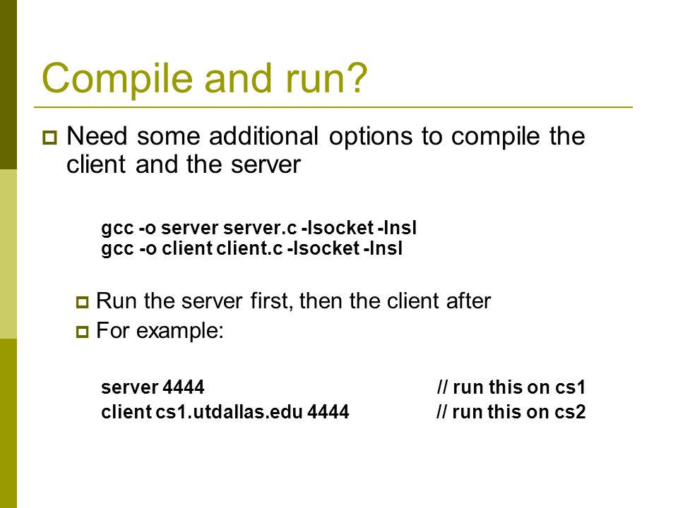 Compile and run? Need some additional options to compile the client and the server gcc -o server server.c -lsocket -lnsl gcc -o client client.c -lsock