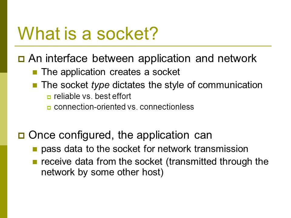 What is a socket? An interface between application and network The application creates a socket The socket type dictates the style of communication re