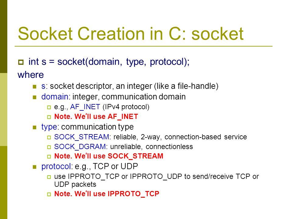 Socket Creation in C: socket int s = socket(domain, type, protocol); where s: socket descriptor, an integer (like a file-handle) domain: integer, comm