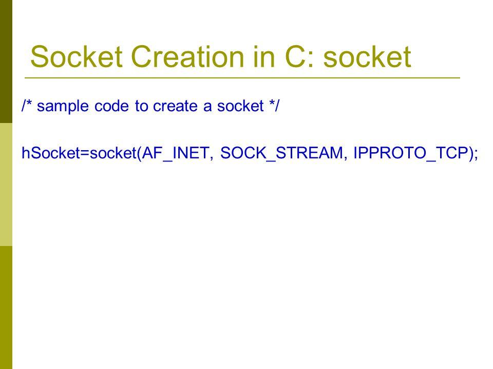 Socket Creation in C: socket /* sample code to create a socket */ hSocket=socket(AF_INET, SOCK_STREAM, IPPROTO_TCP);
