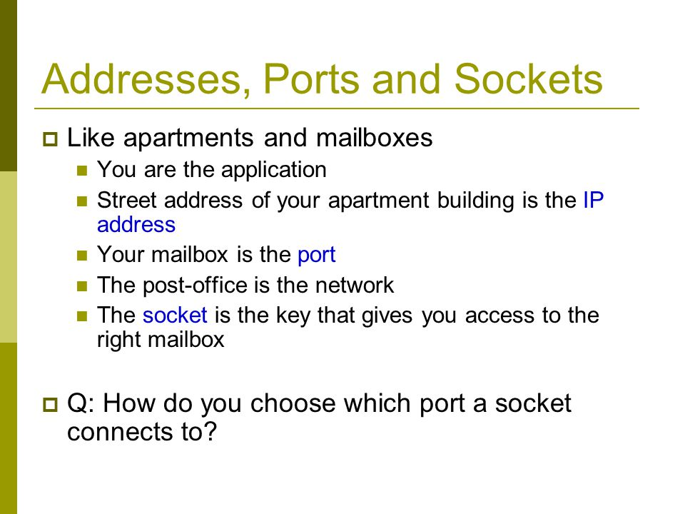 Addresses, Ports and Sockets Choose a port number that is registered for general use, from 1024 to 49151 Do not use ports 1 to 1023.