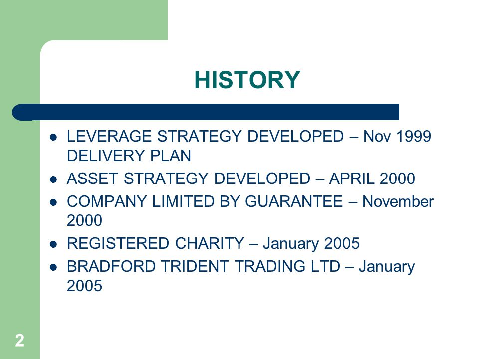 2 HISTORY LEVERAGE STRATEGY DEVELOPED – Nov 1999 DELIVERY PLAN ASSET STRATEGY DEVELOPED – APRIL 2000 COMPANY LIMITED BY GUARANTEE – November 2000 REGISTERED CHARITY – January 2005 BRADFORD TRIDENT TRADING LTD – January 2005