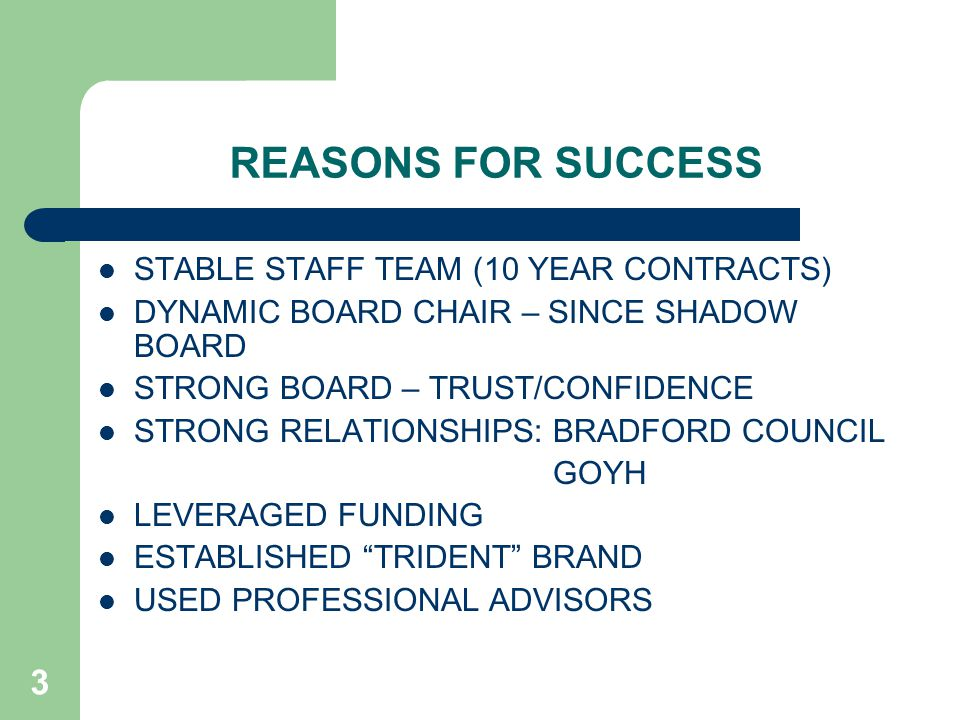 3 REASONS FOR SUCCESS STABLE STAFF TEAM (10 YEAR CONTRACTS) DYNAMIC BOARD CHAIR – SINCE SHADOW BOARD STRONG BOARD – TRUST/CONFIDENCE STRONG RELATIONSHIPS: BRADFORD COUNCIL GOYH LEVERAGED FUNDING ESTABLISHED TRIDENT BRAND USED PROFESSIONAL ADVISORS