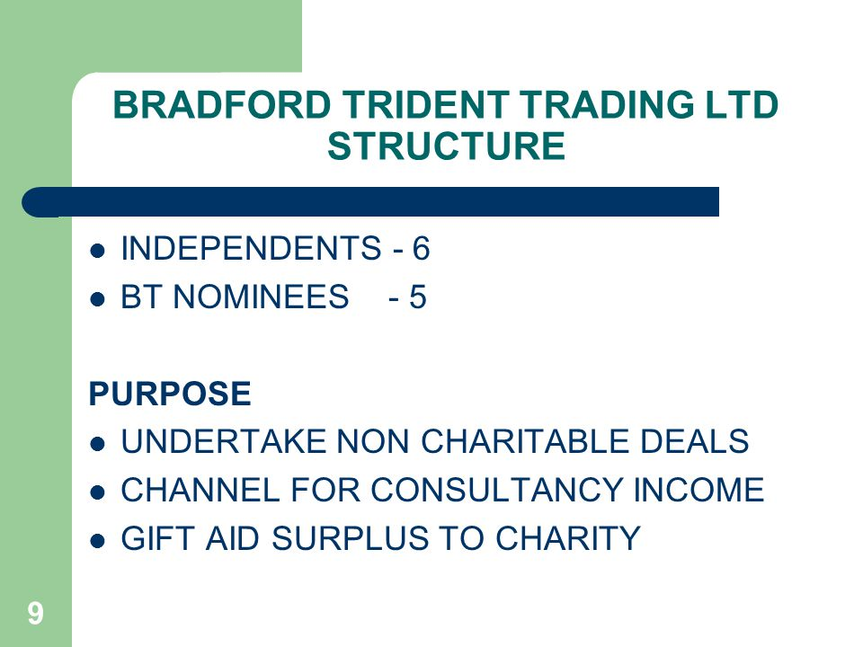 9 BRADFORD TRIDENT TRADING LTD STRUCTURE INDEPENDENTS - 6 BT NOMINEES - 5 PURPOSE UNDERTAKE NON CHARITABLE DEALS CHANNEL FOR CONSULTANCY INCOME GIFT AID SURPLUS TO CHARITY