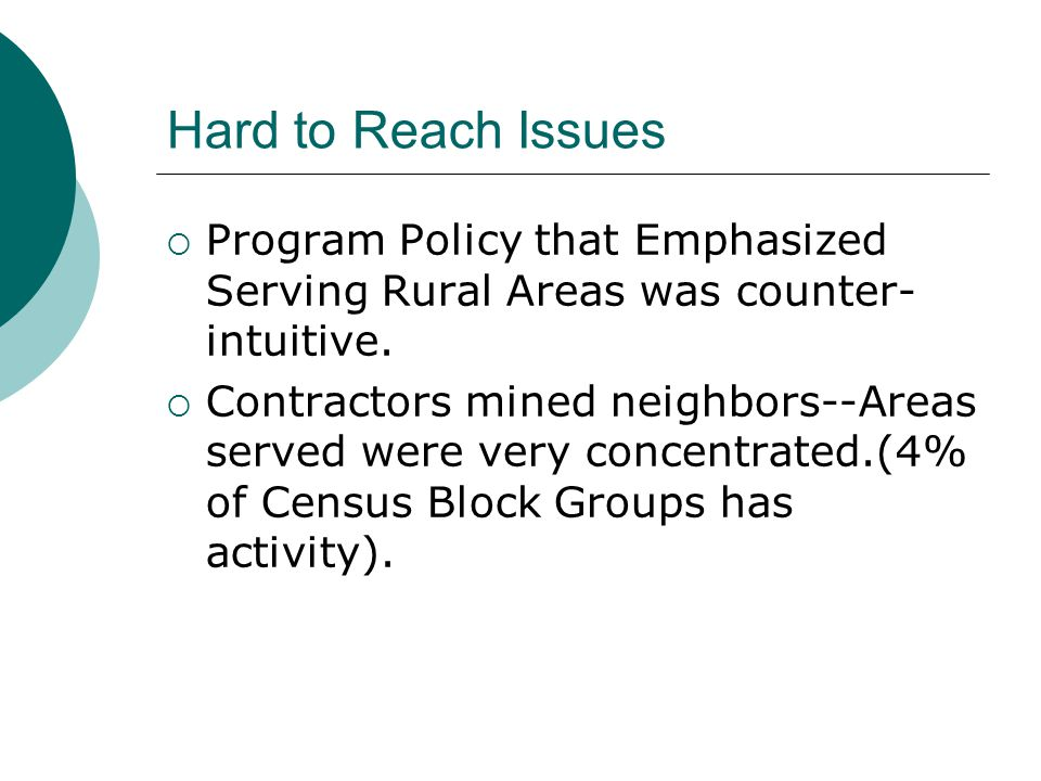 Hard to Reach Issues Program Policy that Emphasized Serving Rural Areas was counter- intuitive.