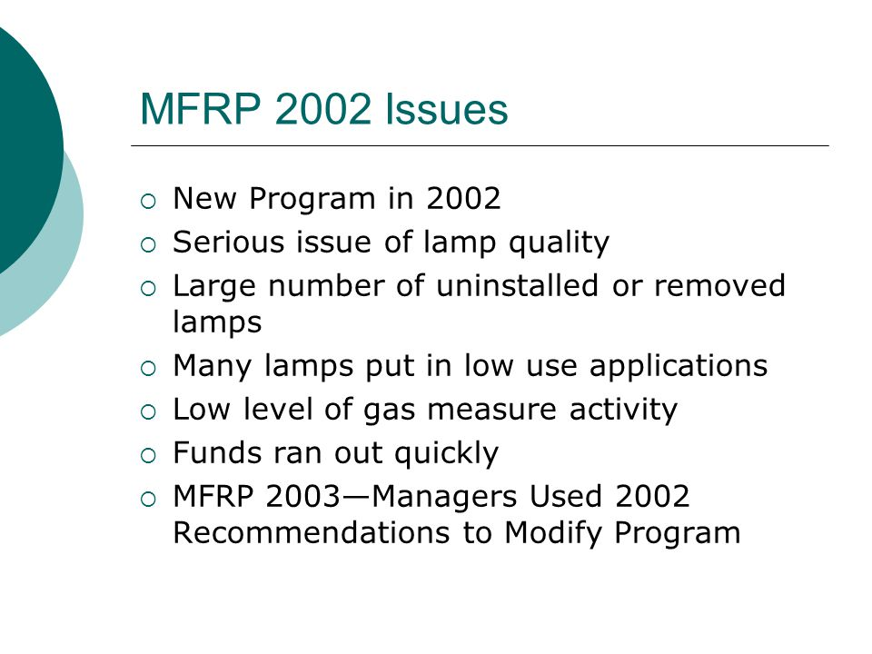 MFRP 2002 Issues New Program in 2002 Serious issue of lamp quality Large number of uninstalled or removed lamps Many lamps put in low use applications Low level of gas measure activity Funds ran out quickly MFRP 2003Managers Used 2002 Recommendations to Modify Program