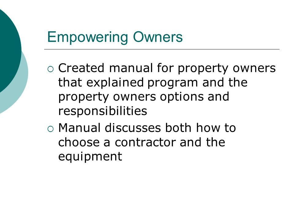 Empowering Owners Created manual for property owners that explained program and the property owners options and responsibilities Manual discusses both how to choose a contractor and the equipment