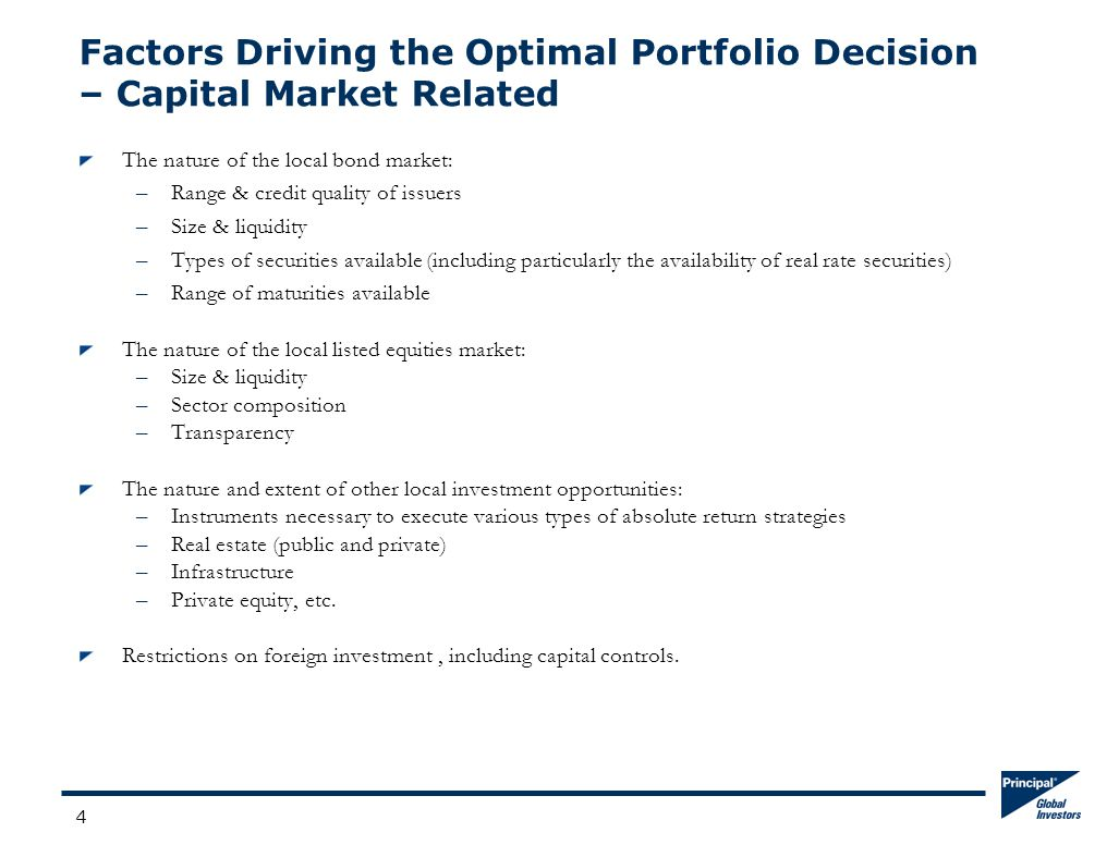 4 Factors Driving the Optimal Portfolio Decision – Capital Market Related The nature of the local bond market: –Range & credit quality of issuers –Size & liquidity –Types of securities available (including particularly the availability of real rate securities) –Range of maturities available The nature of the local listed equities market: –Size & liquidity –Sector composition –Transparency The nature and extent of other local investment opportunities: –Instruments necessary to execute various types of absolute return strategies –Real estate (public and private) –Infrastructure –Private equity, etc.