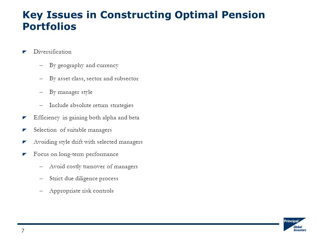 7 Key Issues in Constructing Optimal Pension Portfolios Diversification –By geography and currency –By asset class, sector and subsector –By manager style –Include absolute return strategies Efficiency in gaining both alpha and beta Selection of suitable managers Avoiding style drift with selected managers Focus on long-term performance –Avoid costly turnover of managers –Strict due diligence process –Appropriate risk controls
