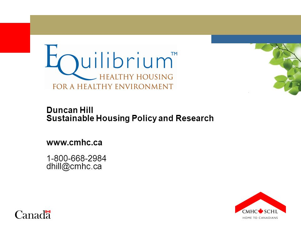 Duncan Hill Sustainable Housing Policy and Research www.cmhc.ca 1-800-668-2984 dhill@cmhc.ca