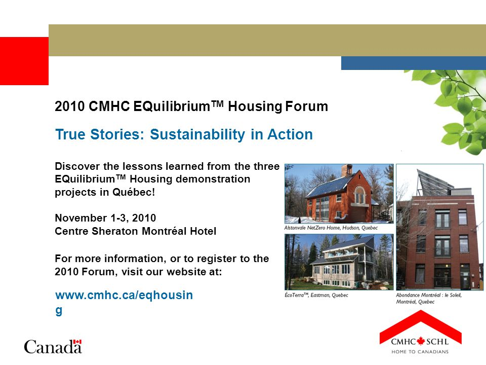 2010 CMHC EQuilibrium TM Housing Forum True Stories: Sustainability in Action Discover the lessons learned from the three EQuilibrium TM Housing demon