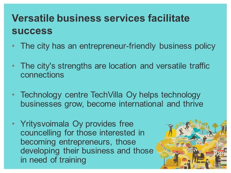 Versatile business services facilitate success The city has an entrepreneur-friendly business policy The city s strengths are location and versatile traffic connections Technology centre TechVilla Oy helps technology businesses grow, become international and thrive Yritysvoimala Oy provides free councelling for those interested in becoming entrepreneurs, those developing their business and those in need of training