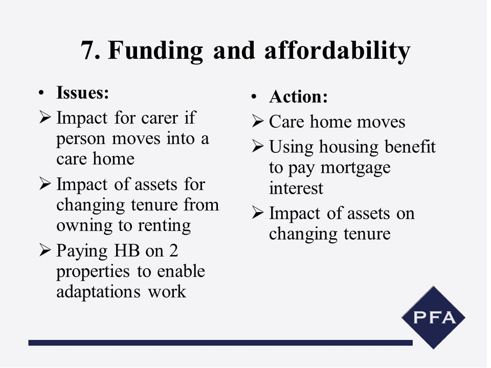 7. Funding and affordability Issues: Impact for carer if person moves into a care home Impact of assets for changing tenure from owning to renting Pay
