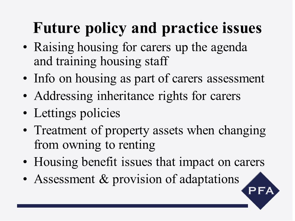 Future policy and practice issues Raising housing for carers up the agenda and training housing staff Info on housing as part of carers assessment Add