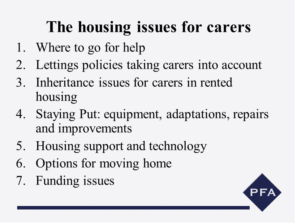 The housing issues for carers 1.Where to go for help 2.Lettings policies taking carers into account 3.Inheritance issues for carers in rented housing