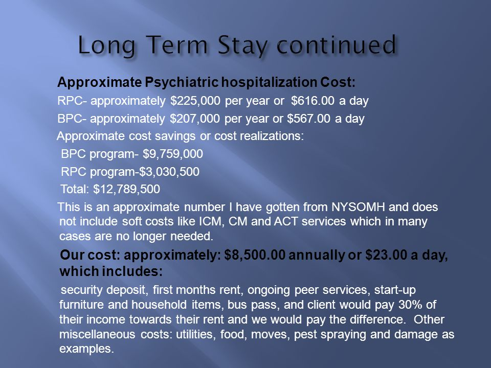 Approximate Psychiatric hospitalization Cost: RPC- approximately $225,000 per year or $616.00 a day BPC- approximately $207,000 per year or $567.00 a day Approximate cost savings or cost realizations: BPC program- $9,759,000 RPC program-$3,030,500 Total: $12,789,500 This is an approximate number I have gotten from NYSOMH and does not include soft costs like ICM, CM and ACT services which in many cases are no longer needed.