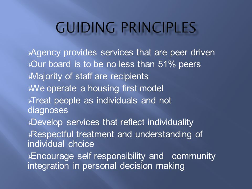 Agency provides services that are peer driven Our board is to be no less than 51% peers Majority of staff are recipients We operate a housing first model Treat people as individuals and not diagnoses Develop services that reflect individuality Respectful treatment and understanding of individual choice Encourage self responsibility and community integration in personal decision making