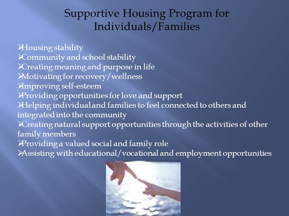 Supportive Housing Program for Individuals/Families Housing stability Community and school stability Creating meaning and purpose in life Motivating for recovery/wellness Improving self-esteem Providing opportunities for love and support Helping individual and families to feel connected to others and integrated into the community Creating natural support opportunities through the activities of other family members Providing a valued social and family role Assisting with educational/vocational and employment opportunities