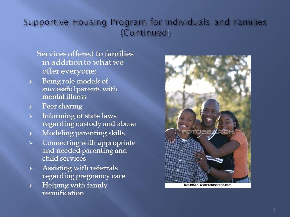 Services offered to families in addition to what we offer everyone: Being role models of successful parents with mental illness Peer sharing Informing of state laws regarding custody and abuse Modeling parenting skills Connecting with appropriate and needed parenting and child services Assisting with referrals regarding pregnancy care Helping with family reunification 7
