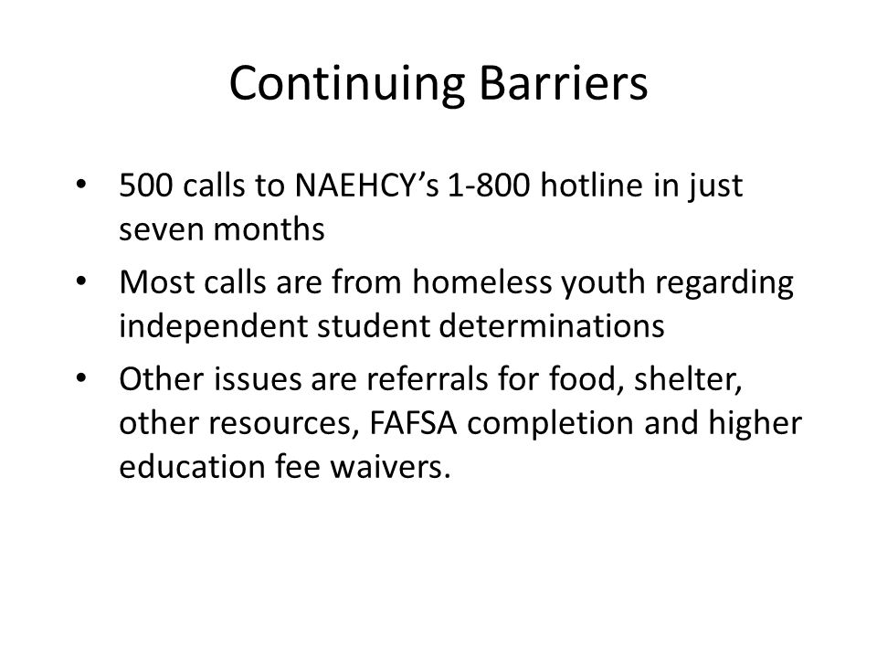 Continuing Barriers 500 calls to NAEHCYs 1-800 hotline in just seven months Most calls are from homeless youth regarding independent student determina